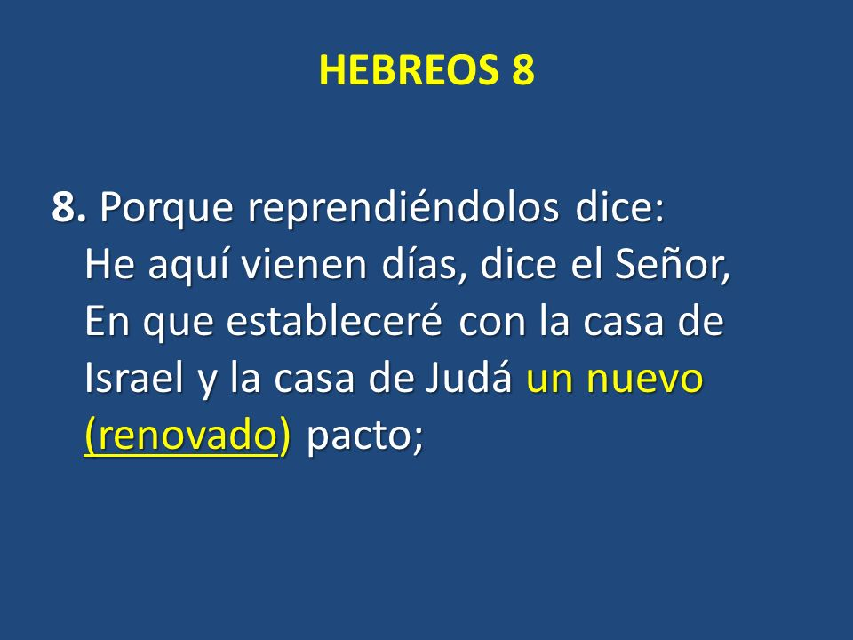 HEBREOS 8 8. Porque reprendiéndolos dice: He aquí vienen días, dice el Señor, En que estableceré con la casa de Israel y la casa de Judá un nuevo (ren