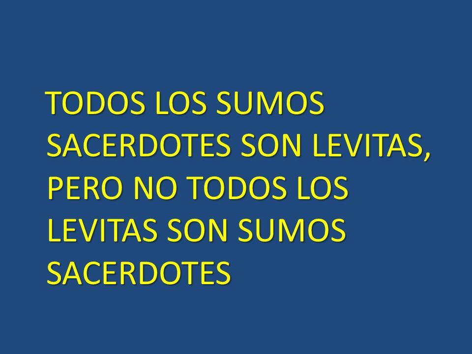 TODOS LOS SUMOS SACERDOTES SON LEVITAS, PERO NO TODOS LOS LEVITAS SON SUMOS SACERDOTES TODOS LOS SUMOS SACERDOTES SON LEVITAS, PERO NO TODOS LOS LEVIT