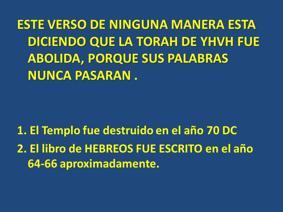 ESTE VERSO DE NINGUNA MANERA ESTA DICIENDO QUE LA TORAH DE YHVH FUE ABOLIDA, PORQUE SUS PALABRAS NUNCA PASARAN. 1. El Templo fue destruido en el año 7