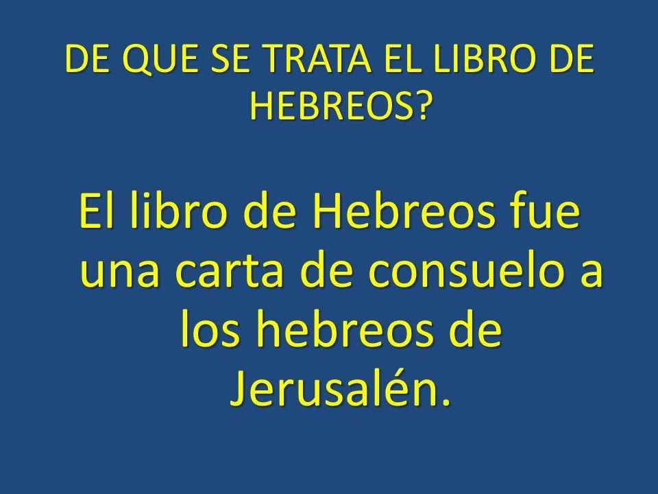 DE QUE SE TRATA EL LIBRO DE HEBREOS? El libro de Hebreos fue una carta de consuelo a los hebreos de Jerusalén.