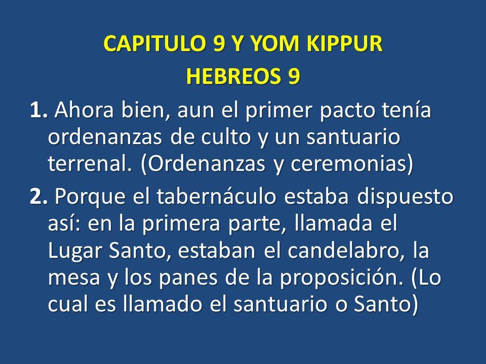 CAPITULO 9 Y YOM KIPPUR HEBREOS 9 1. Ahora bien, aun el primer pacto tenía ordenanzas de culto y un santuario terrenal. (Ordenanzas y ceremonias) 2. P