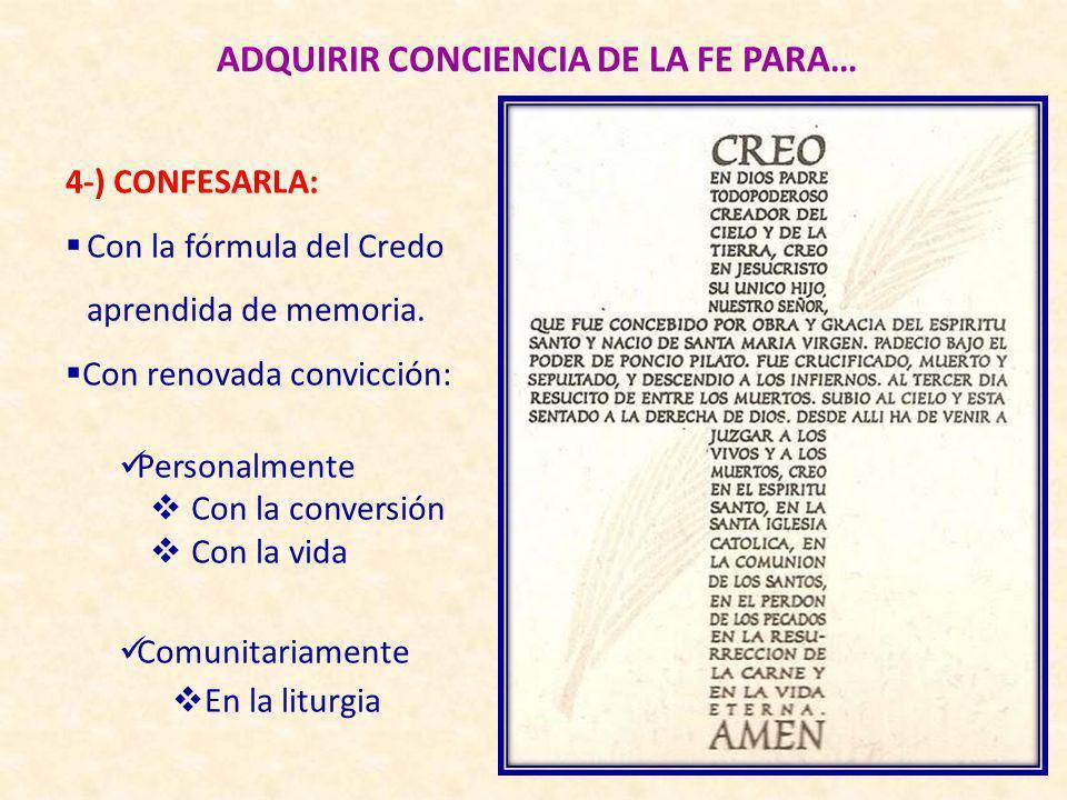 ADQUIRIR CONCIENCIA DE LA FE PARA… 4-) CONFESARLA: Con la fórmula del Credo aprendida de memoria. Con renovada convicción: Personalmente Con la conver