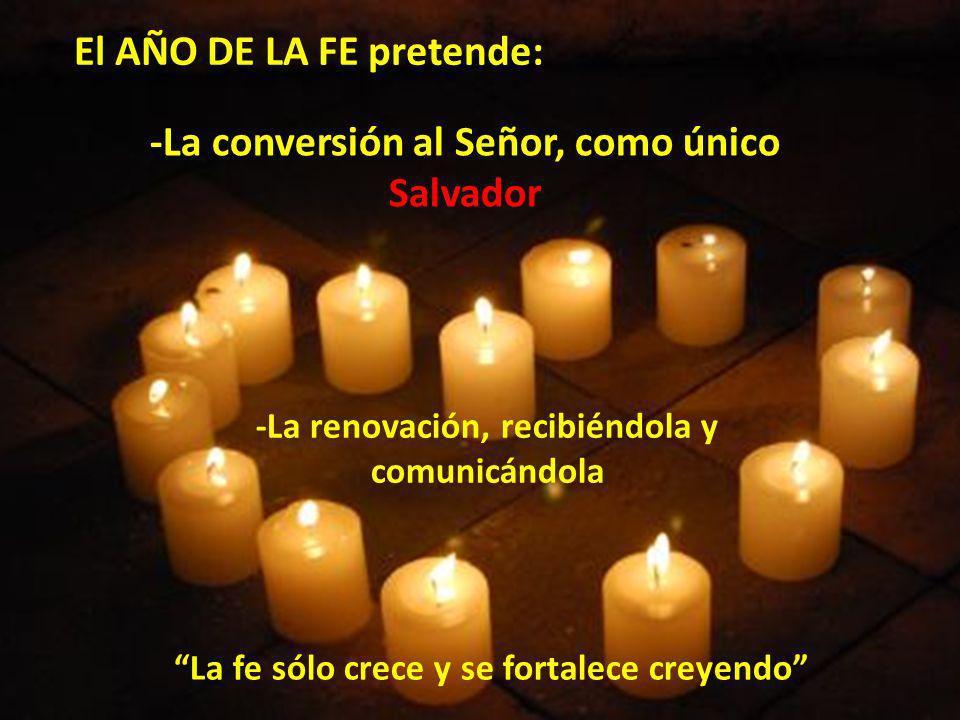 El AÑO DE LA FE pretende: -La conversión al Señor, como único Salvador -La renovación, recibiéndola y comunicándola La fe sólo crece y se fortalece cr