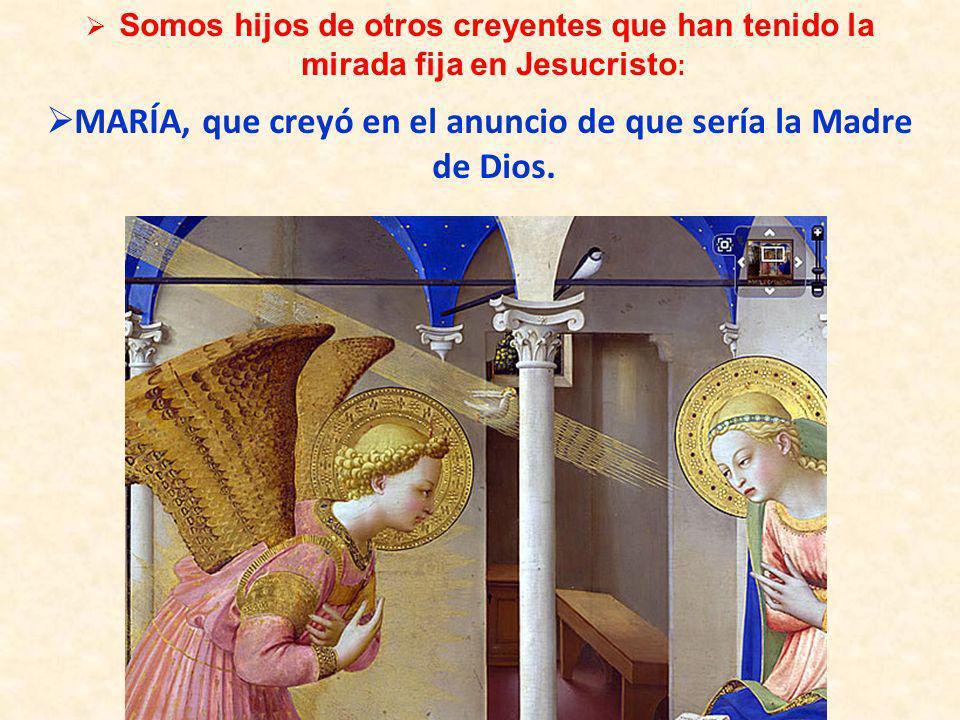 Somos hijos de otros creyentes que han tenido la mirada fija en Jesucristo : MARÍA, que creyó en el anuncio de que sería la Madre de Dios.