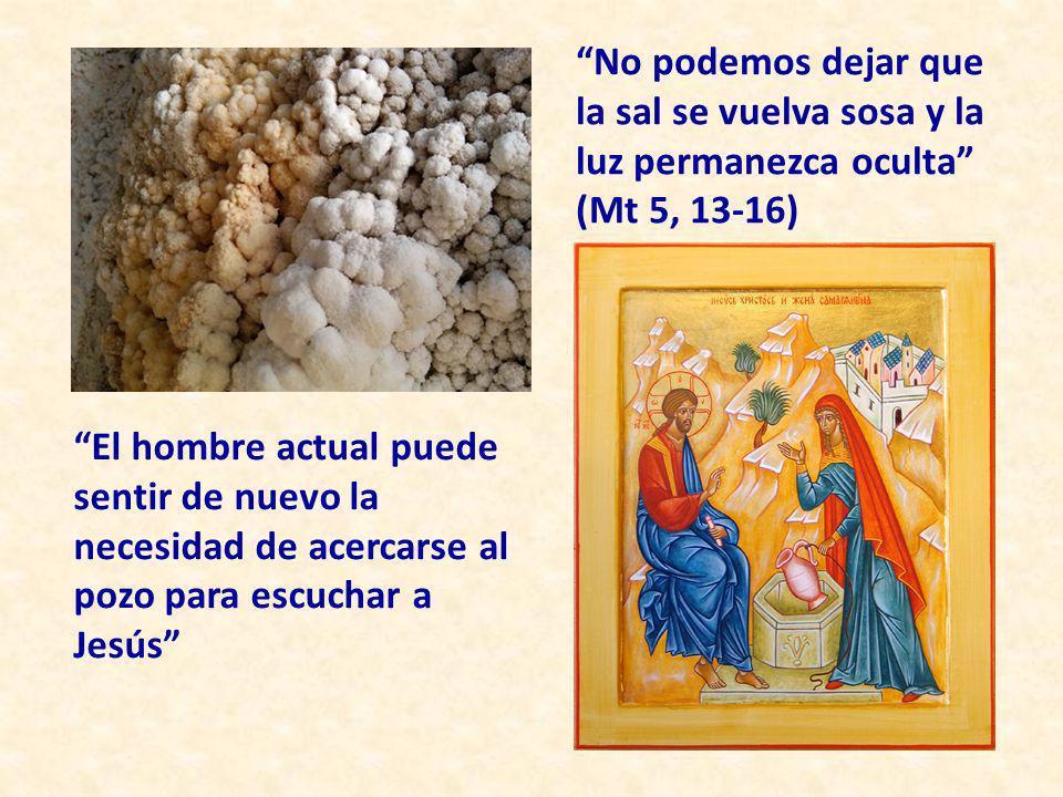 No podemos dejar que la sal se vuelva sosa y la luz permanezca oculta (Mt 5, 13-16) El hombre actual puede sentir de nuevo la necesidad de acercarse a