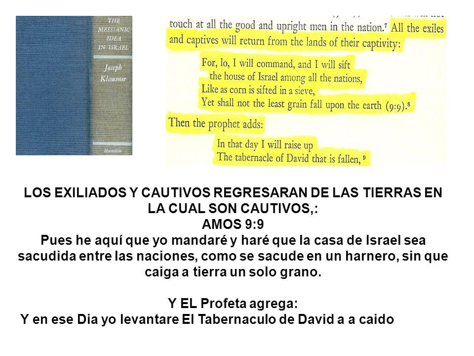 LOS EXILIADOS Y CAUTIVOS REGRESARAN DE LAS TIERRAS EN LA CUAL SON CAUTIVOS,: AMOS 9:9 Pues he aquí que yo mandaré y haré que la casa de Israel sea sac