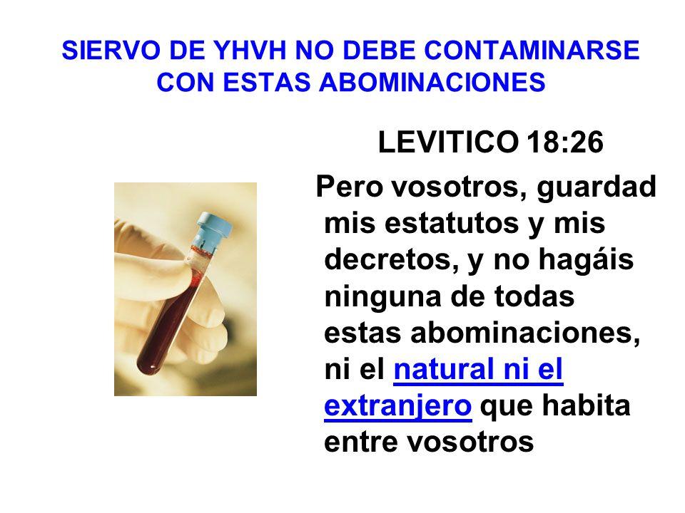 SIERVO DE YHVH NO DEBE CONTAMINARSE CON ESTAS ABOMINACIONES LEVITICO 18:26 Pero vosotros, guardad mis estatutos y mis decretos, y no hagáis ninguna de