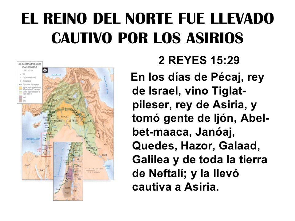 EL REINO DEL NORTE FUE LLEVADO CAUTIVO POR LOS ASIRIOS 2 REYES 15:29 En los días de Pécaj, rey de Israel, vino Tiglat- pileser, rey de Asiria, y tomó
