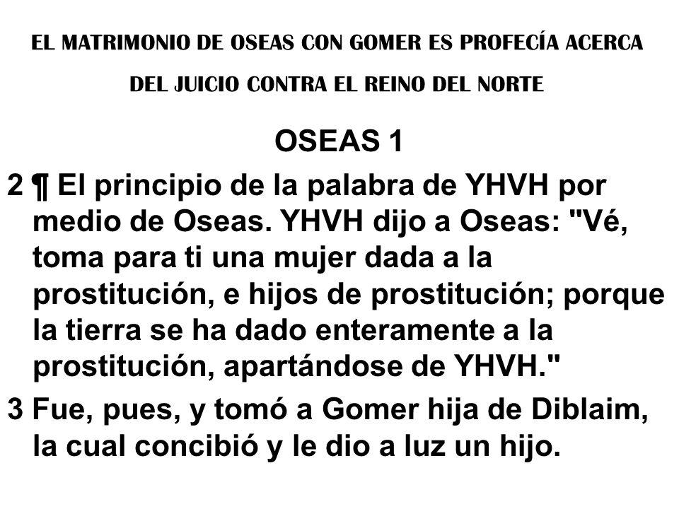 EL MATRIMONIO DE OSEAS CON GOMER ES PROFECÍA ACERCA DEL JUICIO CONTRA EL REINO DEL NORTE OSEAS 1 2 ¶ El principio de la palabra de YHVH por medio de O