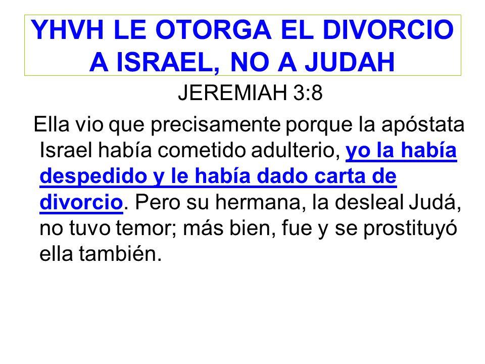 YHVH LE OTORGA EL DIVORCIO A ISRAEL, NO A JUDAH JEREMIAH 3:8 Ella vio que precisamente porque la apóstata Israel había cometido adulterio, yo la había
