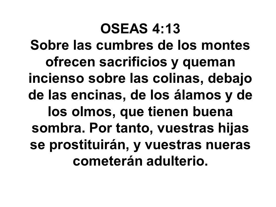 OSEAS 4:13 Sobre las cumbres de los montes ofrecen sacrificios y queman incienso sobre las colinas, debajo de las encinas, de los álamos y de los olmo