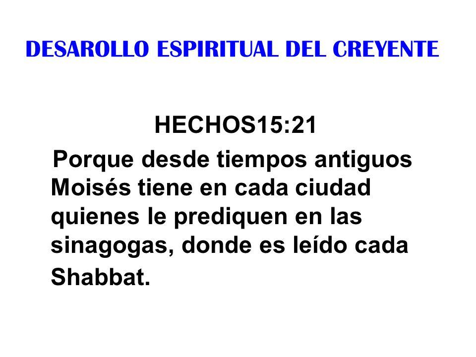 DESAROLLO ESPIRITUAL DEL CREYENTE HECHOS15:21 Porque desde tiempos antiguos Moisés tiene en cada ciudad quienes le prediquen en las sinagogas, donde e