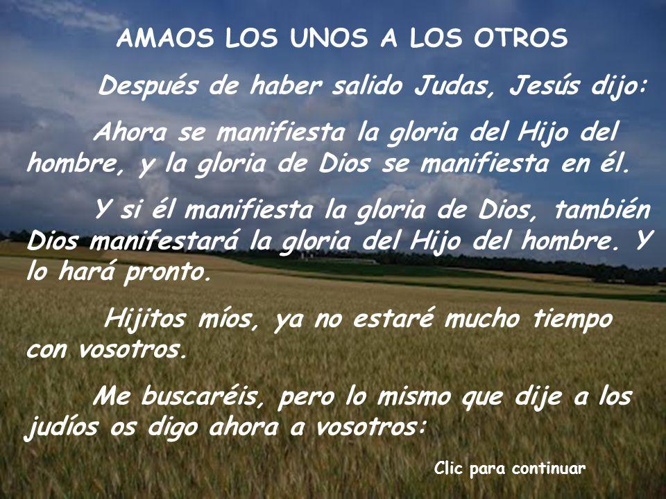 AMAOS LOS UNOS A LOS OTROS Después de haber salido Judas, Jesús dijo: Ahora se manifiesta la gloria del Hijo del hombre, y la gloria de Dios se manifiesta en él.