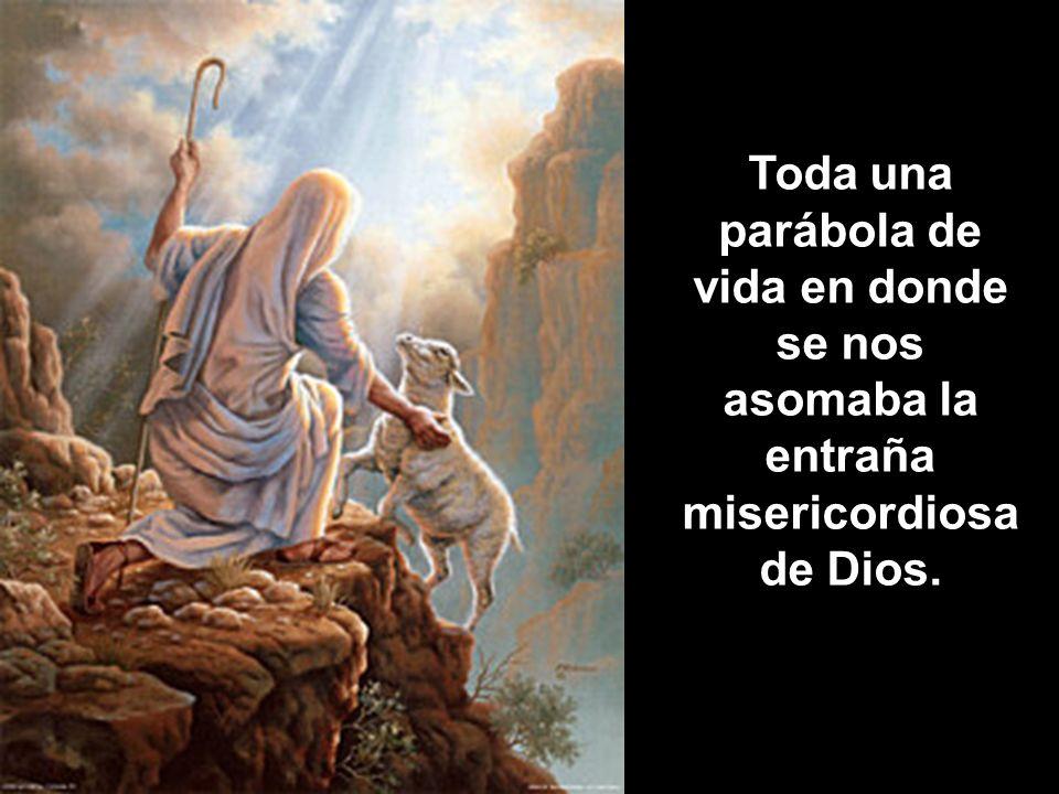 Toda una parábola de vida en donde se nos asomaba la entraña misericordiosa de Dios.