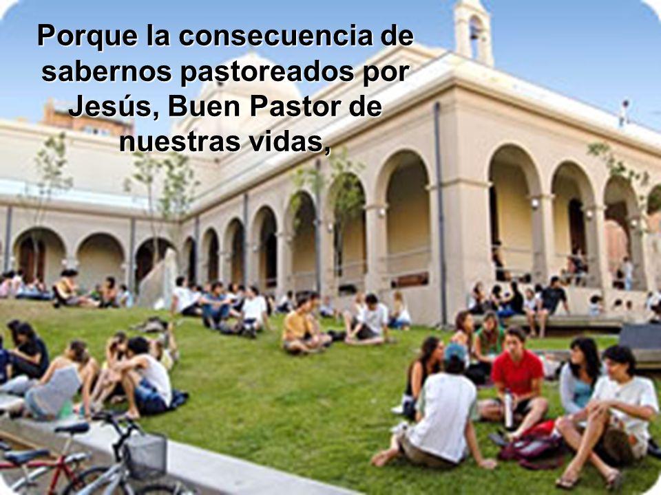 Porque la consecuencia de sabernos pastoreados por Jesús, Buen Pastor de nuestras vidas,