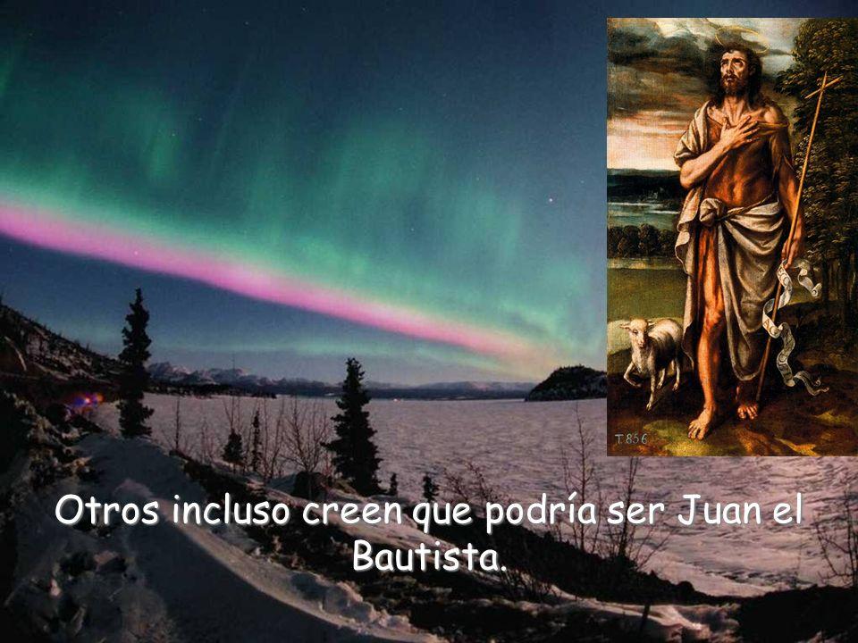 Otros incluso creen que podría ser Juan el Bautista.