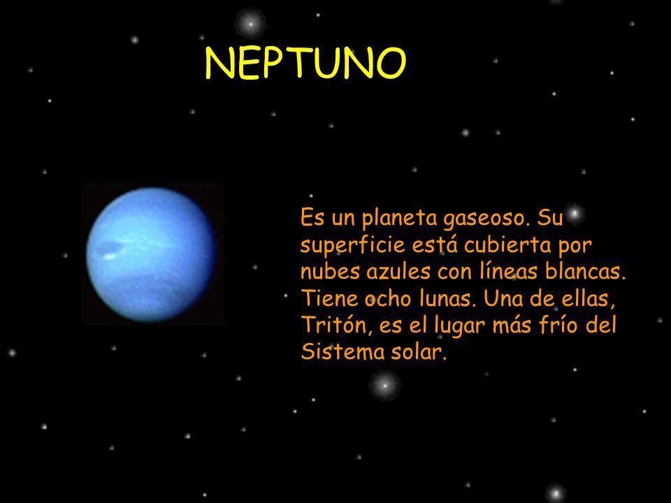 NEPTUNO Es un planeta gaseoso. Su superficie está cubierta por nubes azules con líneas blancas. Tiene ocho lunas. Una de ellas, Tritón, es el lugar má
