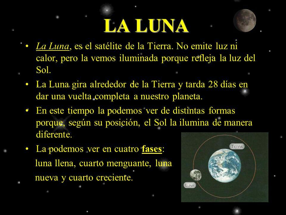 La Luna, es el satélite de la Tierra. No emite luz ni calor, pero la vemos iluminada porque refleja la luz del Sol. La Luna gira alrededor de la Tierr