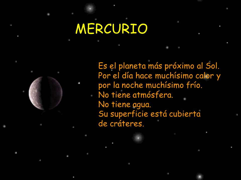 MERCURIO Es el planeta más próximo al Sol. Por el día hace muchísimo calor y por la noche muchísimo frío. No tiene atmósfera. No tiene agua. Su superf