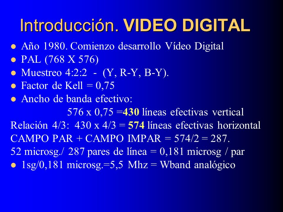 Introducción. VIDEO DIGITAL Año 1980. Comienzo desarrollo Vídeo Digital PAL (768 X 576) Muestreo 4:2:2 - (Y, R-Y, B-Y). Factor de Kell = 0,75 Ancho de