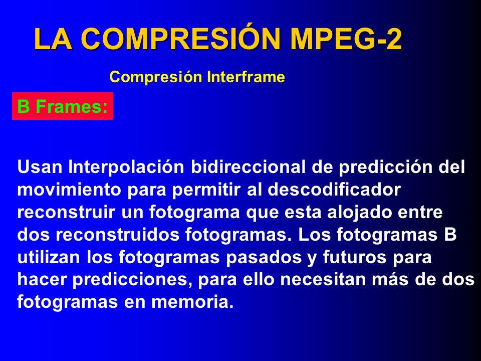 LA COMPRESIÓN MPEG-2 Compresión Interframe B Frames: Usan Interpolación bidireccional de predicción del movimiento para permitir al descodificador rec