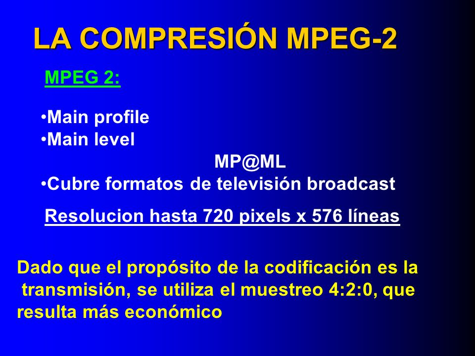 LA COMPRESIÓN MPEG-2 MPEG 2: Main profile Main level MP@ML Cubre formatos de televisión broadcast Resolucion hasta 720 pixels x 576 líneas Dado que el