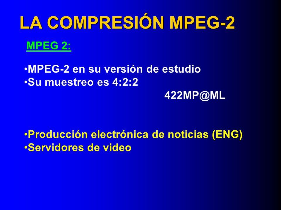 LA COMPRESIÓN MPEG-2 MPEG 2: MPEG-2 en su versión de estudio Su muestreo es 4:2:2 422MP@ML Producción electrónica de noticias (ENG) Servidores de vide