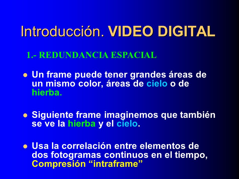 Introducción. VIDEO DIGITAL Un frame puede tener grandes áreas de un mismo color, áreas de cielo o de hierba. Siguiente frame imaginemos que también s