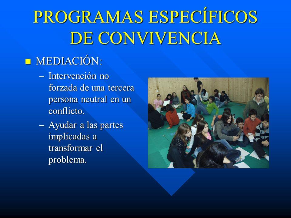 PROGRAMAS ESPECÍFICOS DE CONVIVENCIA MEDIACIÓN: MEDIACIÓN: –Intervención no forzada de una tercera persona neutral en un conflicto. –Ayudar a las part