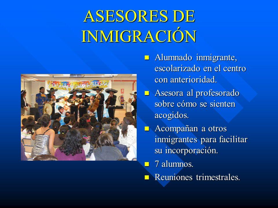ASESORES DE INMIGRACIÓN Alumnado inmigrante, escolarizado en el centro con anterioridad. Asesora al profesorado sobre cómo se sienten acogidos. Acompa