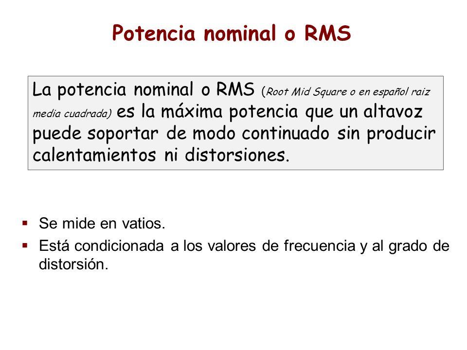 Potencia nominal o RMS Se mide en vatios. Está condicionada a los valores de frecuencia y al grado de distorsión. La potencia nominal o RMS ( Root Mid