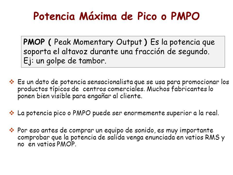 Potencia Máxima de Pico o PMPO Es un dato de potencia sensacionalista que se usa para promocionar los productos típicos de centros comerciales. Muchos