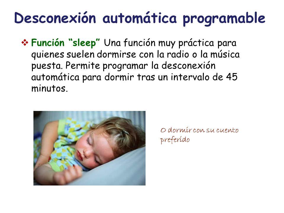 Desconexión automática programable Función sleep Una función muy práctica para quienes suelen dormirse con la radio o la música puesta. Permite progra