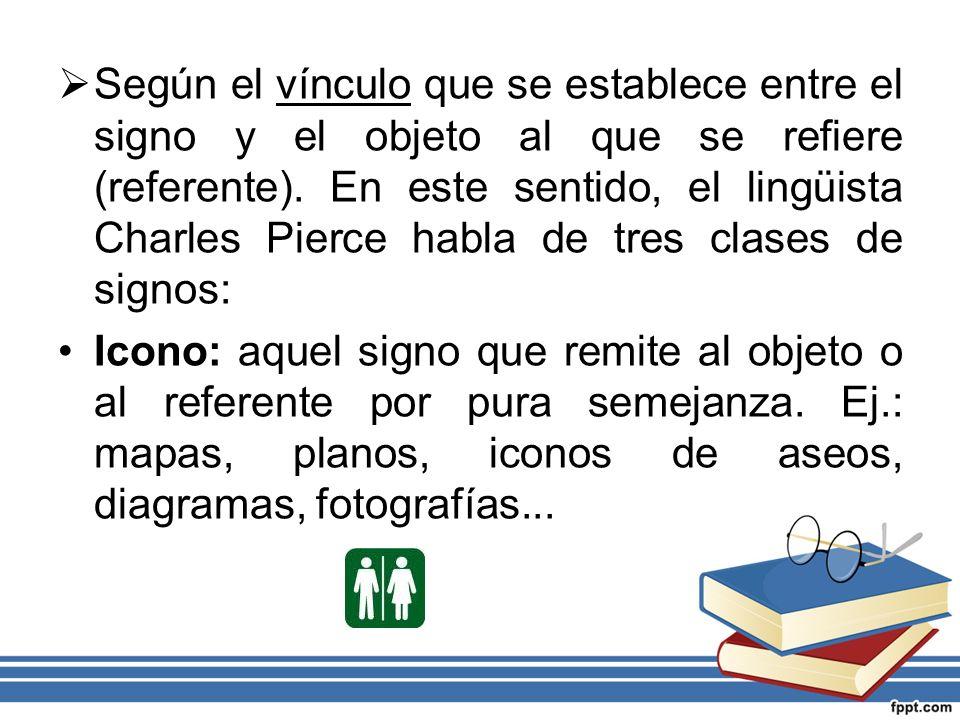 Según el vínculo que se establece entre el signo y el objeto al que se refiere (referente). En este sentido, el lingüista Charles Pierce habla de tres
