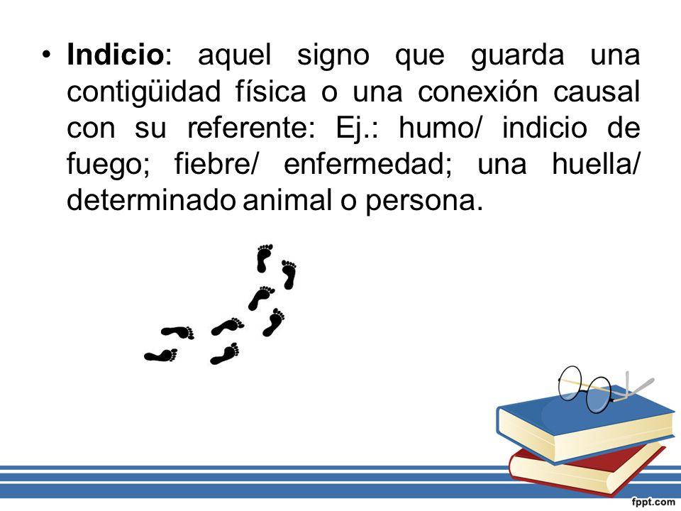 Indicio: aquel signo que guarda una contigüidad física o una conexión causal con su referente: Ej.: humo/ indicio de fuego; fiebre/ enfermedad; una hu