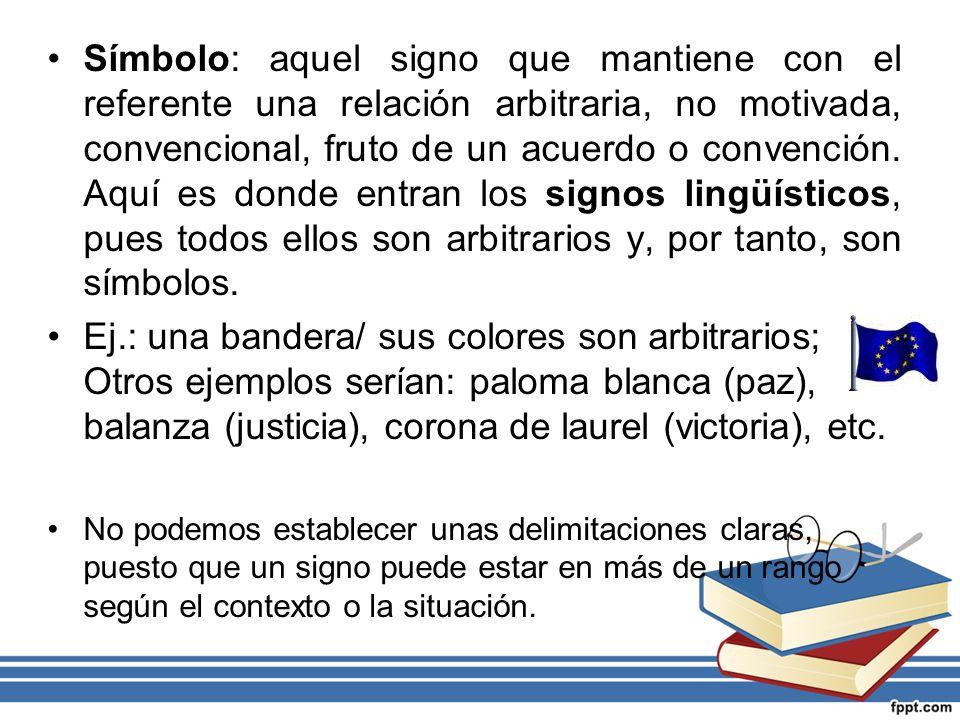 Símbolo: aquel signo que mantiene con el referente una relación arbitraria, no motivada, convencional, fruto de un acuerdo o convención. Aquí es donde