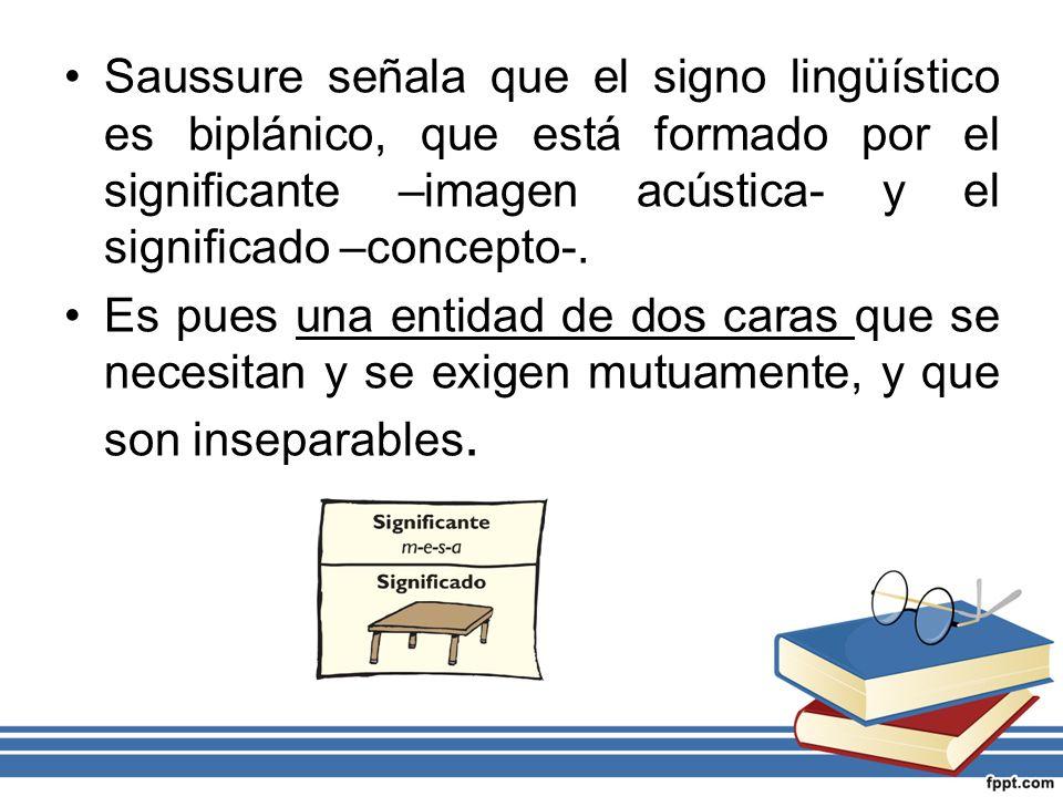 Saussure señala que el signo lingüístico es biplánico, que está formado por el significante –imagen acústica- y el significado –concepto-. Es pues una