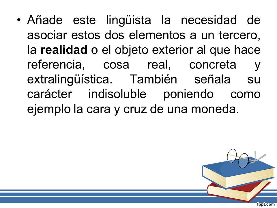 Añade este lingüista la necesidad de asociar estos dos elementos a un tercero, la realidad o el objeto exterior al que hace referencia, cosa real, con