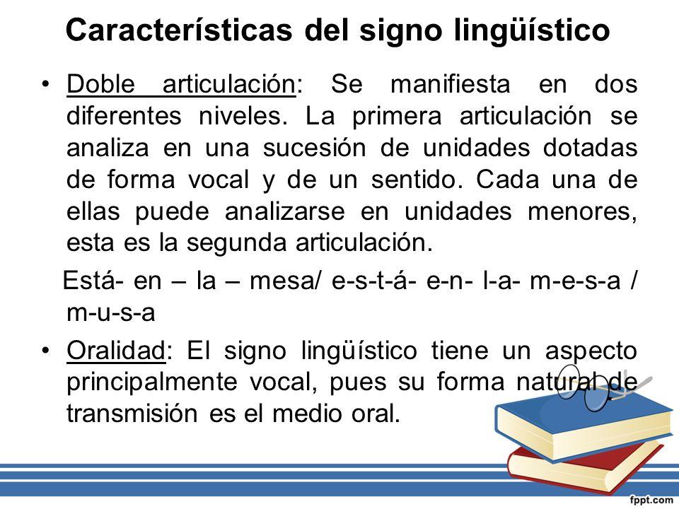 Características del signo lingüístico Doble articulación: Se manifiesta en dos diferentes niveles. La primera articulación se analiza en una sucesión
