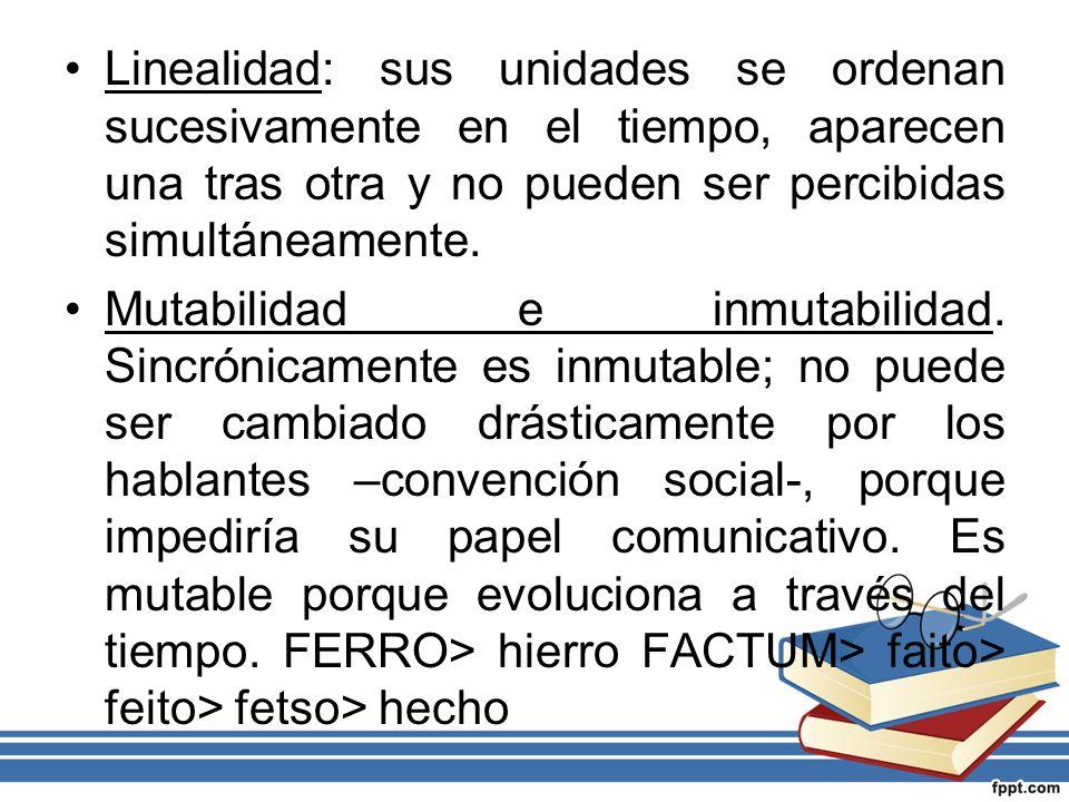 Linealidad: sus unidades se ordenan sucesivamente en el tiempo, aparecen una tras otra y no pueden ser percibidas simultáneamente. Mutabilidad e inmut
