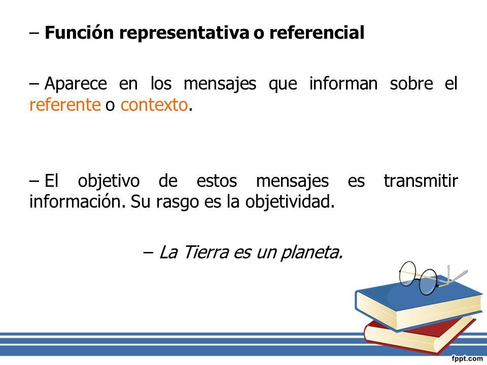 –Función representativa o referencial –Aparece en los mensajes que informan sobre el referente o contexto. –El objetivo de estos mensajes es transmiti