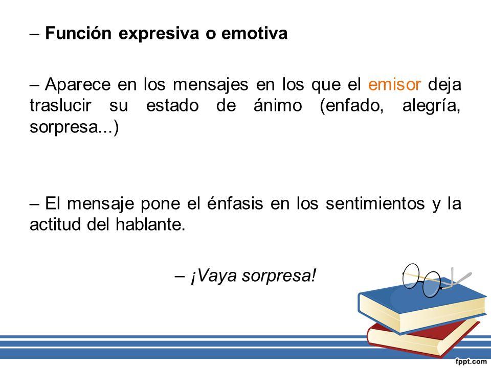 –Función expresiva o emotiva –Aparece en los mensajes en los que el emisor deja traslucir su estado de ánimo (enfado, alegría, sorpresa...) –El mensaj