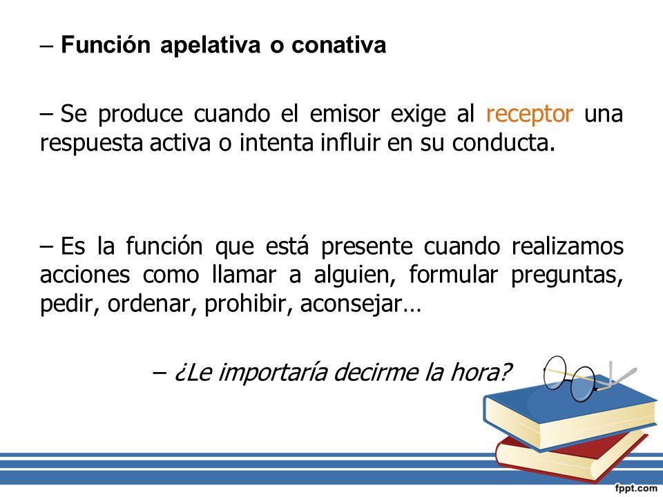 –Función apelativa o conativa –Se produce cuando el emisor exige al receptor una respuesta activa o intenta influir en su conducta. –Es la función que