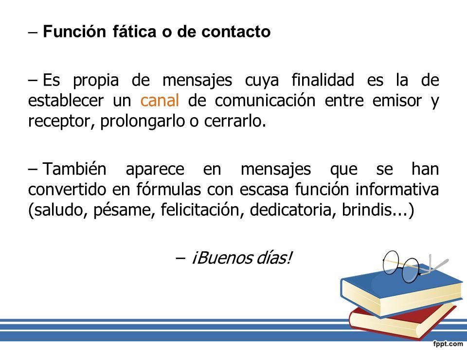 –Función fática o de contacto –Es propia de mensajes cuya finalidad es la de establecer un canal de comunicación entre emisor y receptor, prolongarlo