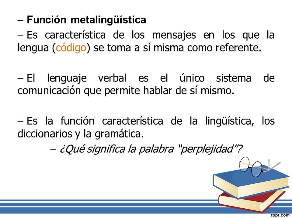 –Función metalingüística –Es característica de los mensajes en los que la lengua (código) se toma a sí misma como referente. –El lenguaje verbal es el