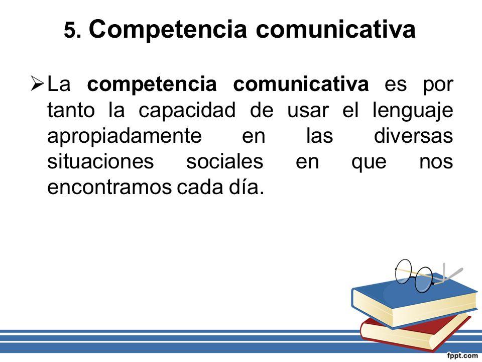 5. Competencia comunicativa La competencia comunicativa es por tanto la capacidad de usar el lenguaje apropiadamente en las diversas situaciones socia