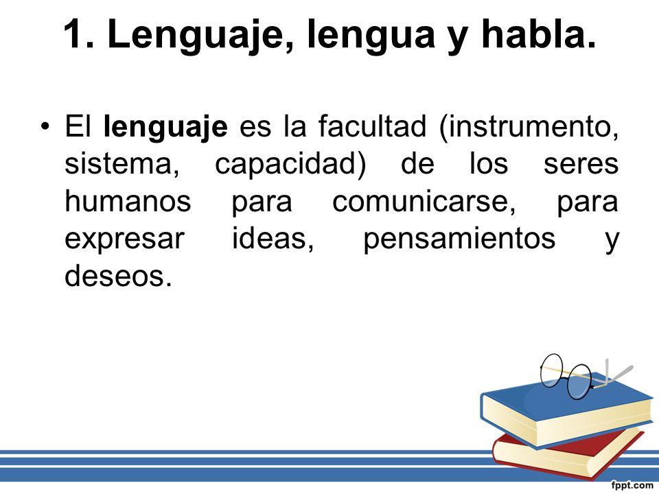 1. Lenguaje, lengua y habla. El lenguaje es la facultad (instrumento, sistema, capacidad) de los seres humanos para comunicarse, para expresar ideas,
