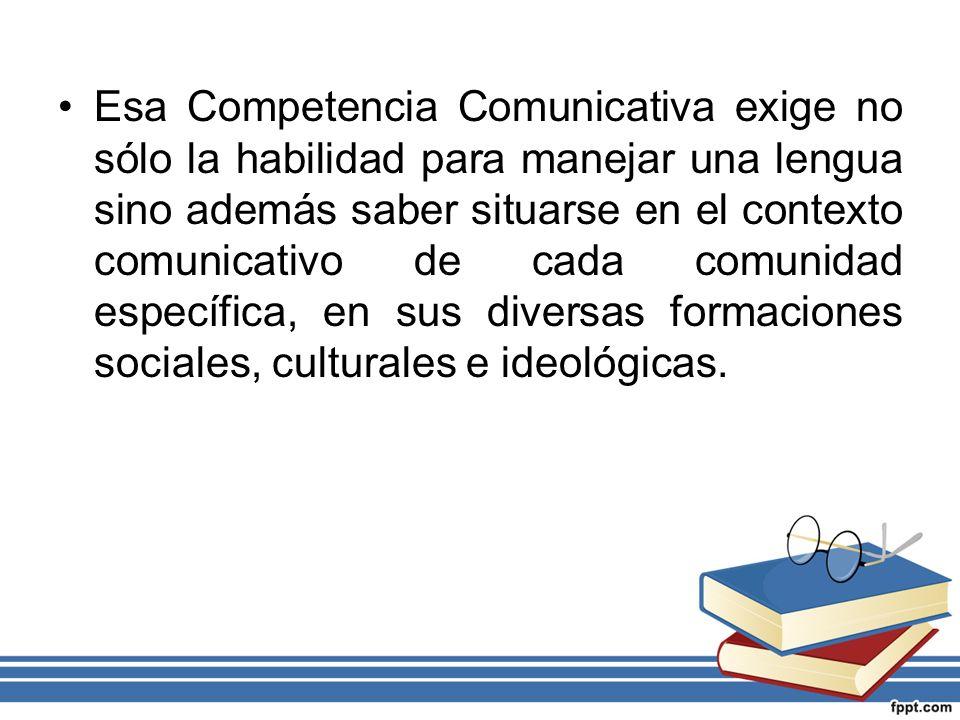 Esa Competencia Comunicativa exige no sólo la habilidad para manejar una lengua sino además saber situarse en el contexto comunicativo de cada comunid