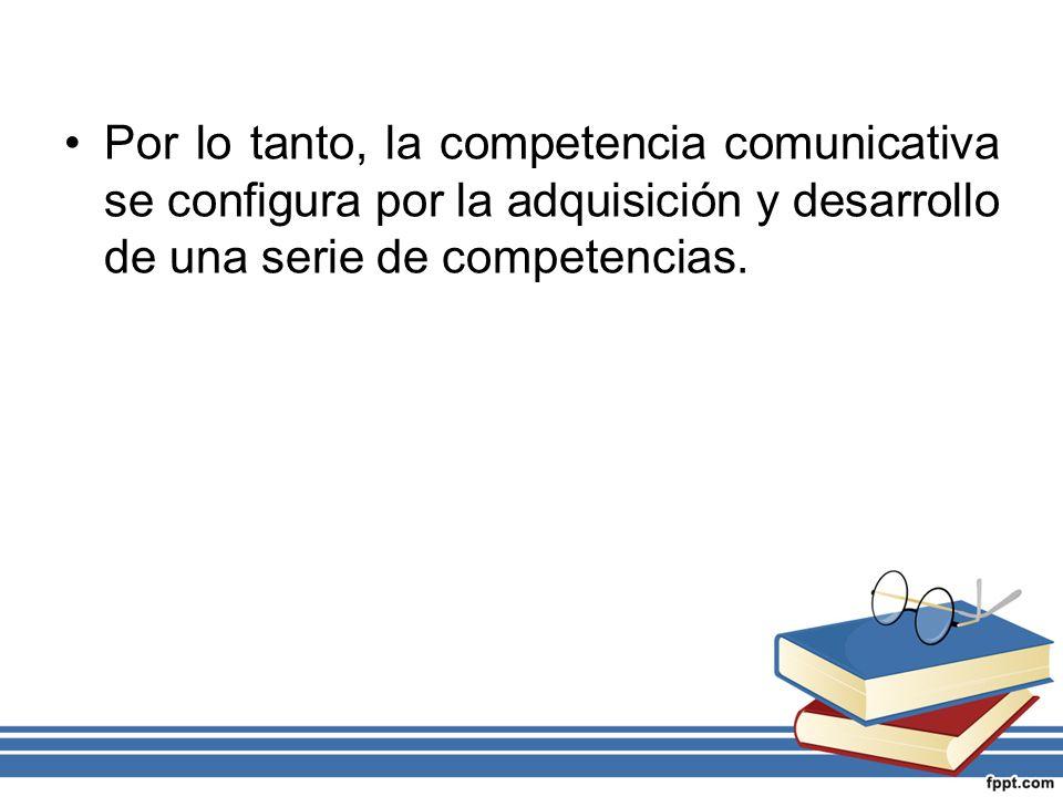 Por lo tanto, la competencia comunicativa se configura por la adquisición y desarrollo de una serie de competencias.