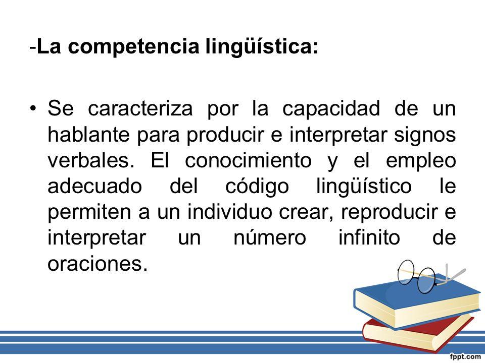-La competencia lingüística: Se caracteriza por la capacidad de un hablante para producir e interpretar signos verbales. El conocimiento y el empleo a